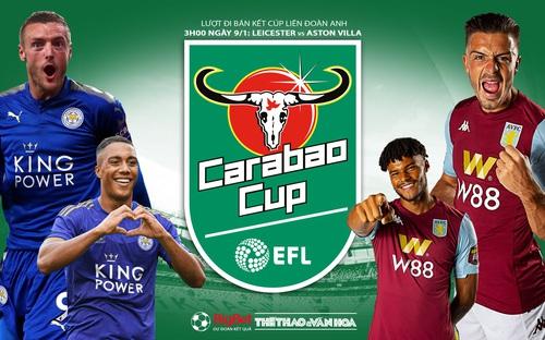 Soi kèo Leicester vs Aston Villa (3h00 ngày 9/1). Bán kết Cúp Liên đoàn Anh.