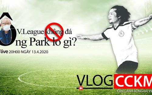 Vlog CCKM - Cận cảnh bóng đá Việt. Số 4: V-League không đá, HLV Park Hang Seo lo gì ?