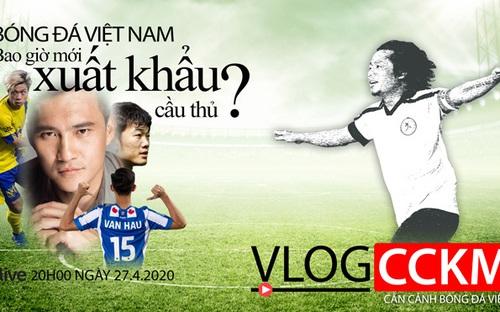 Vlog CCKM - Cận cảnh bóng đá Việt. Số 6: Bao giờ mới xuất khẩu được cầu thủ ?
