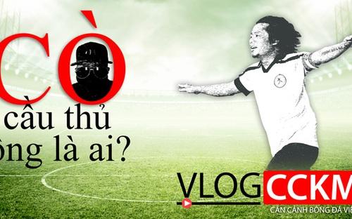 Vlog CCKM số 3- Cận cảnh bóng đá Việt: Cò cầu thủ bóng đá Việt - Ông là ai?