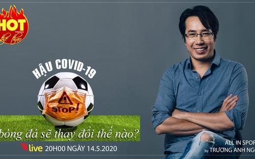 HOT TREND Thể thao cùng BLV Trương Anh Ngọc. Số 8: Hậu Covid-19 bóng đá sẽ thay đổi !