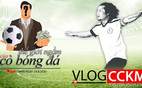 Vlog CCKM số 23: Thế giới ngầm phức tạp của cò bóng đá ở Việt Nam