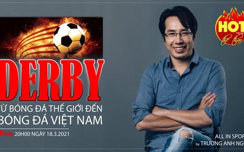 HOT TREND thể thao số 50: Nóng bỏng derby - Từ bóng đá thế giới đến bóng đá Việt Nam