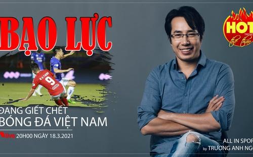 HOT TREND thể thao số 51: Hùng Dũng bị gãy chân - Bạo lực giết chết bóng đá Việt Nam
